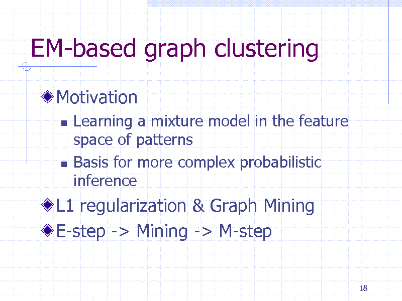 Slide: EM-based graph clustering Motivation     Learning a mixture model in the feature space of patterns Basis for more complex probabilistic inference  L1 regularization & Graph Mining E-step -> Mining -> M-step 18