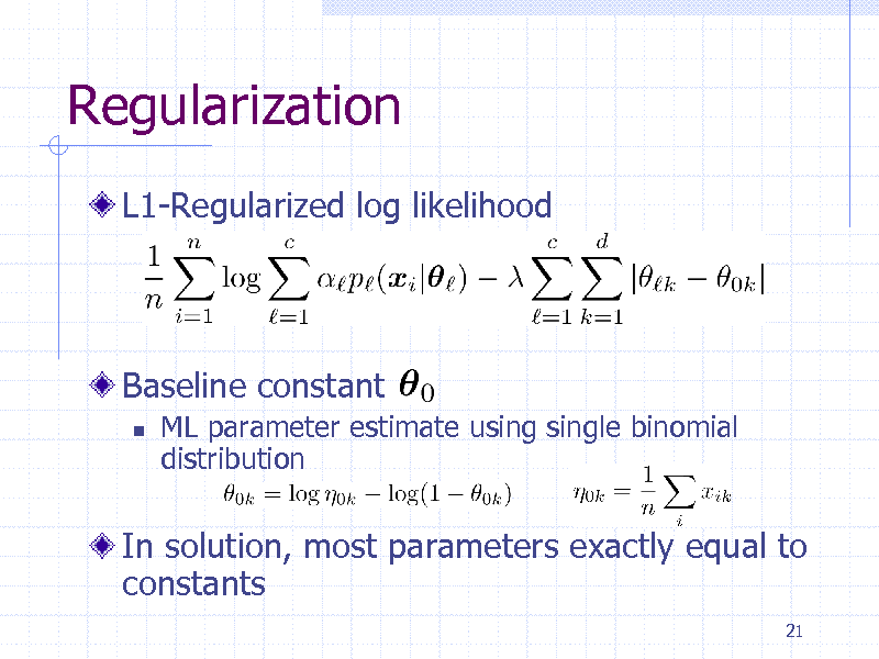 Slide: Regularization L1-Regularized log likelihood  Baseline constant   ML parameter estimate using single binomial distribution  In solution, most parameters exactly equal to constants 21