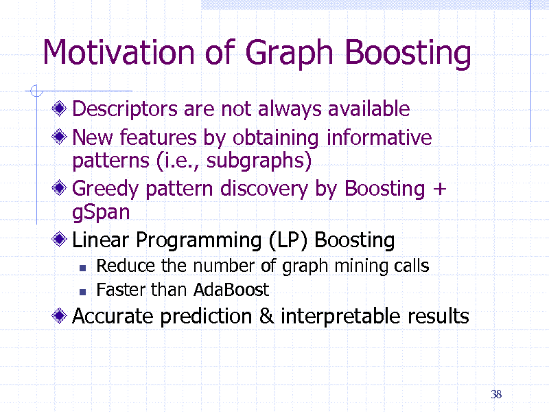 Slide: Motivation of Graph Boosting Descriptors are not always available New features by obtaining informative patterns (i.e., subgraphs) Greedy pattern discovery by Boosting + gSpan Linear Programming (LP) Boosting    Reduce the number of graph mining calls Faster than AdaBoost  Accurate prediction & interpretable results  38