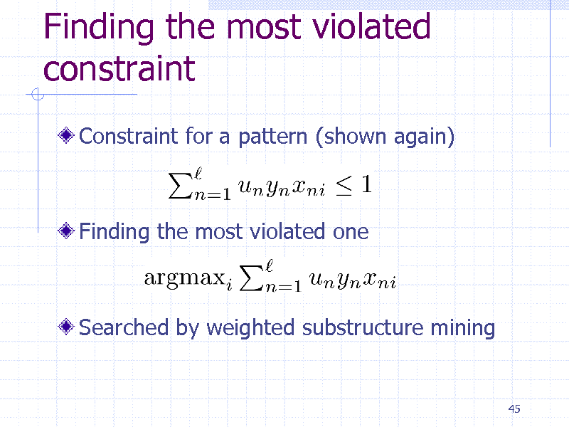 Slide: Finding the most violated constraint Constraint for a pattern (shown again)  Finding the most violated one  Searched by weighted substructure mining  45