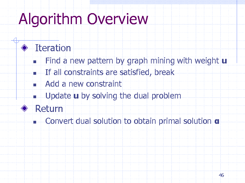 Slide: Algorithm Overview Iteration       Find a new pattern by graph mining with weight u If all constraints are satisfied, break Add a new constraint Update u by solving the dual problem Convert dual solution to obtain primal solution   Return   46