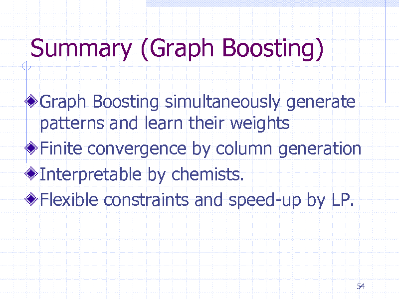 Slide: Summary (Graph Boosting) Graph Boosting simultaneously generate patterns and learn their weights Finite convergence by column generation Interpretable by chemists. Flexible constraints and speed-up by LP.  54