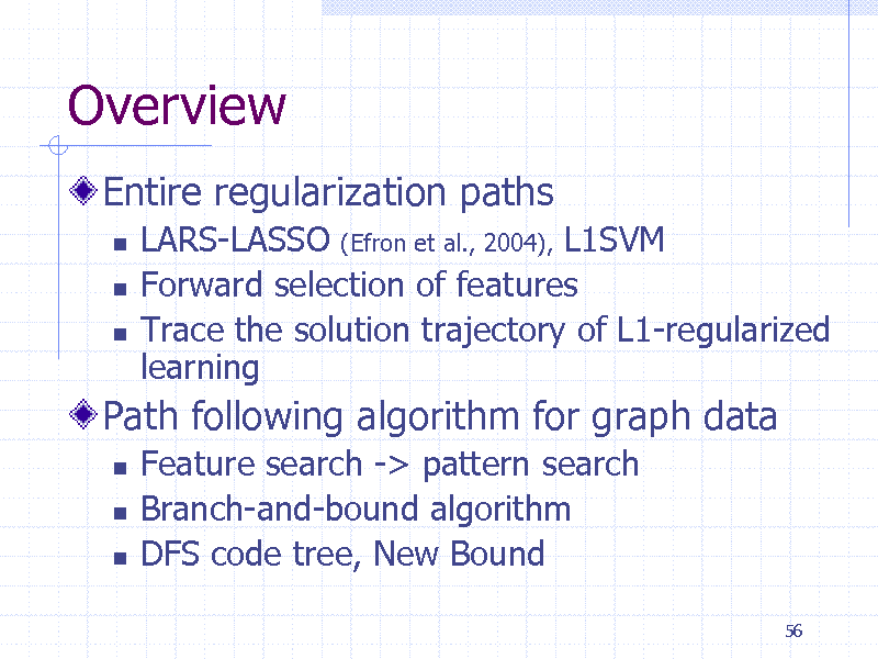 Slide: Overview Entire regularization paths      LARS-LASSO (Efron et al., 2004), L1SVM Forward selection of features Trace the solution trajectory of L1-regularized learning Feature search -> pattern search Branch-and-bound algorithm DFS code tree, New Bound 56  Path following algorithm for graph data