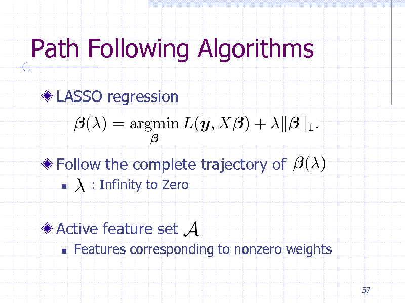 Slide: Path Following Algorithms LASSO regression  Follow the complete trajectory of   : Infinity to Zero  Active feature set   Features corresponding to nonzero weights 57