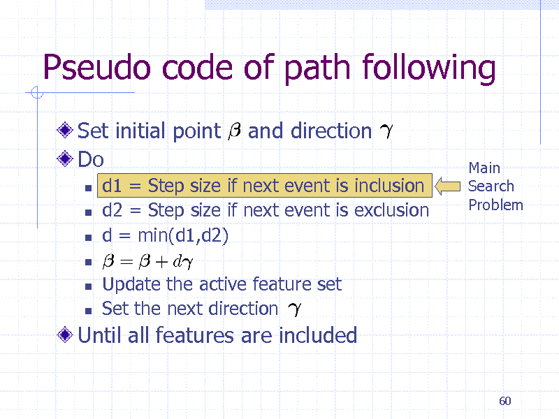 Slide: Pseudo code of path following Set initial point Do       and direction Main Search Problem  d1 = Step size if next event is inclusion d2 = Step size if next event is exclusion d = min(d1,d2) Update the active feature set Set the next direction    Until all features are included 60