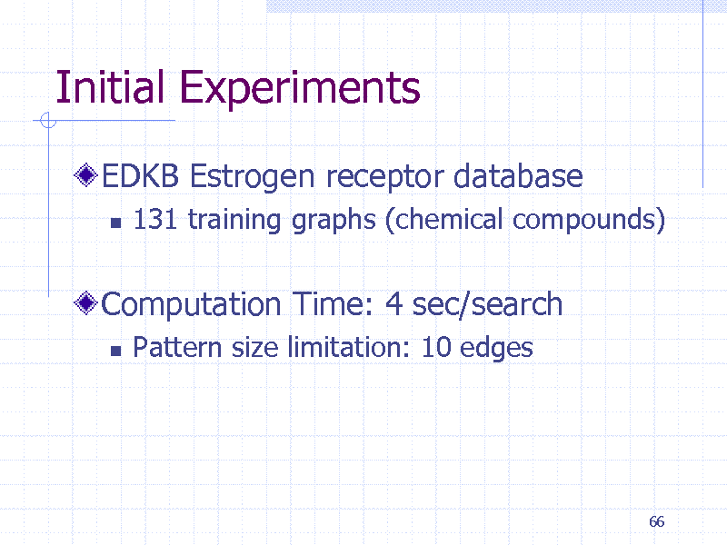 Slide: Initial Experiments EDKB Estrogen receptor database   131 training graphs (chemical compounds)  Computation Time: 4 sec/search   Pattern size limitation: 10 edges  66