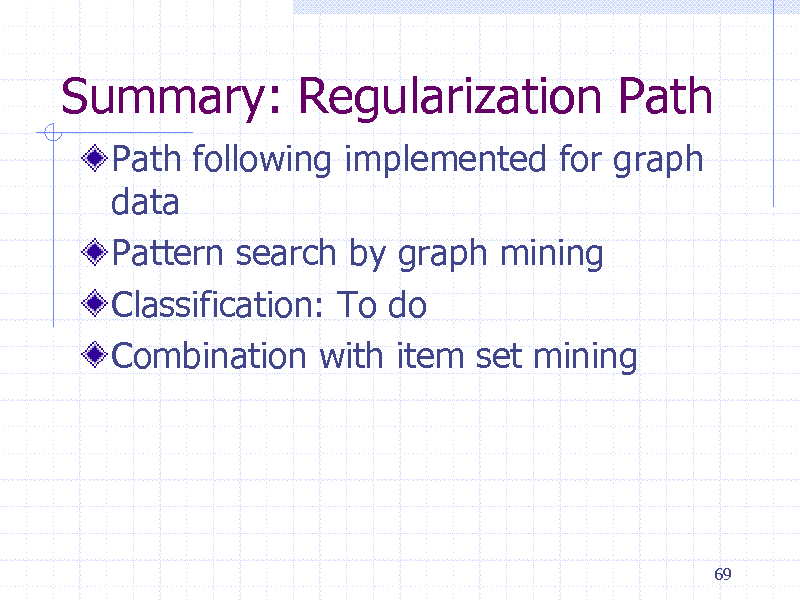 Slide: Summary: Regularization Path Path following implemented for graph data Pattern search by graph mining Classification: To do Combination with item set mining  69