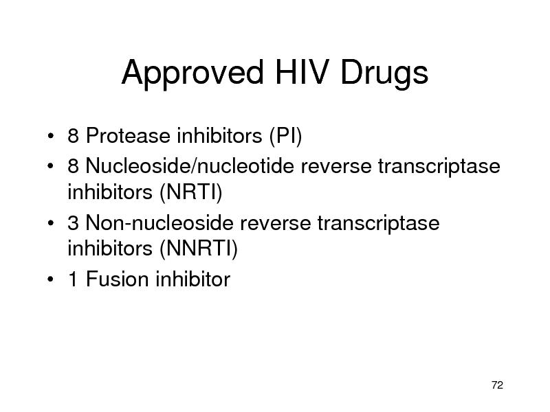 Slide: Approved HIV Drugs  8 Protease inhibitors (PI)  8 Nucleoside/nucleotide reverse transcriptase inhibitors (NRTI)  3 Non-nucleoside reverse transcriptase inhibitors (NNRTI)  1 Fusion inhibitor  72
