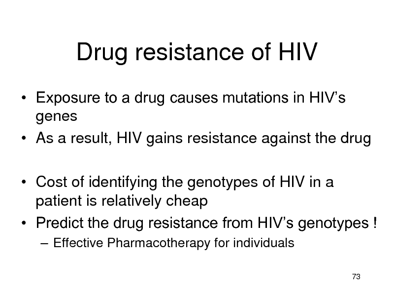 Slide: Drug resistance of HIV  Exposure to a drug causes mutations in HIVs genes  As a result, HIV gains resistance against the drug  Cost of identifying the genotypes of HIV in a patient is relatively cheap  Predict the drug resistance from HIVs genotypes !  Effective Pharmacotherapy for individuals 73