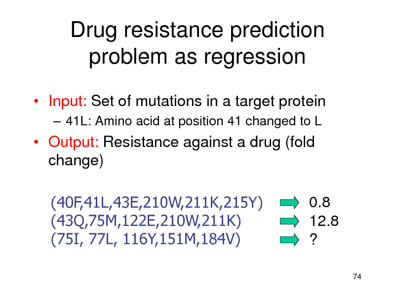 Slide: Drug resistance prediction problem as regression  Input: Set of mutations in a target protein  41L: Amino acid at position 41 changed to L   Output: Resistance against a drug (fold change) (40F,41L,43E,210W,211K,215Y) (43Q,75M,122E,210W,211K) (75I, 77L, 116Y,151M,184V) 0.8 12.8 ? 74