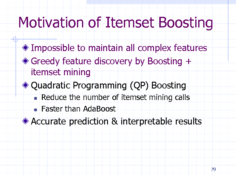 Slide: Motivation of Itemset Boosting Impossible to maintain all complex features Greedy feature discovery by Boosting + itemset mining Quadratic Programming (QP) Boosting    Reduce the number of itemset mining calls Faster than AdaBoost  Accurate prediction & interpretable results  79