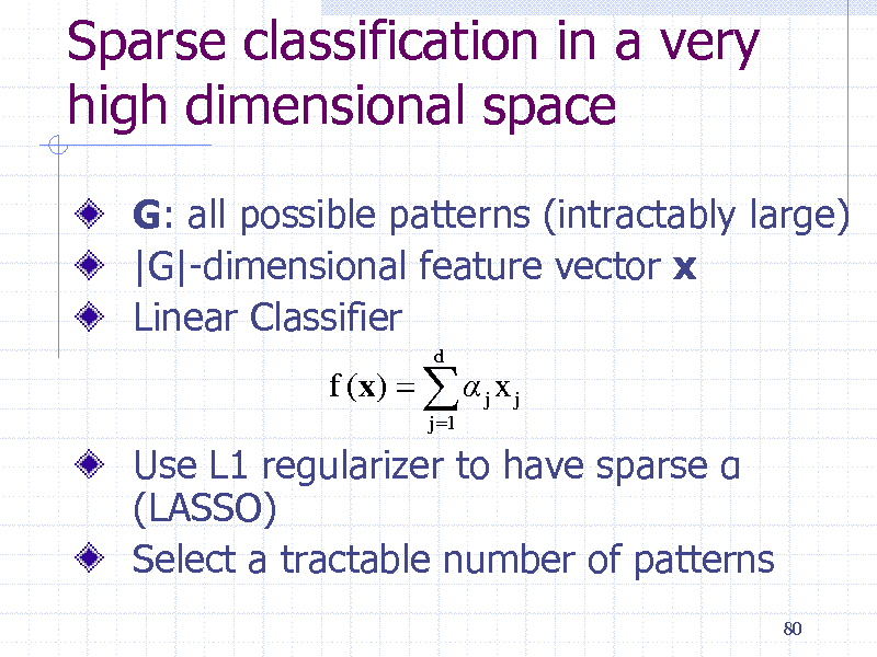 Slide: Sparse classification in a very high dimensional space G: all possible patterns (intractably large) |G|-dimensional feature vector x Linear Classifier f (x)    j x j j 1 d  Use L1 regularizer to have sparse  (LASSO) Select a tractable number of patterns 80