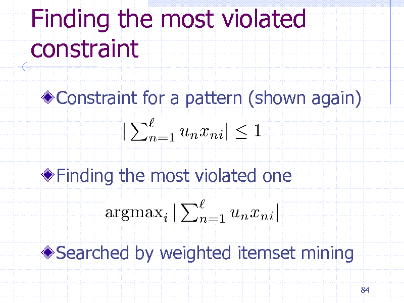 Slide: Finding the most violated constraint Constraint for a pattern (shown again)  Finding the most violated one  Searched by weighted itemset mining 84