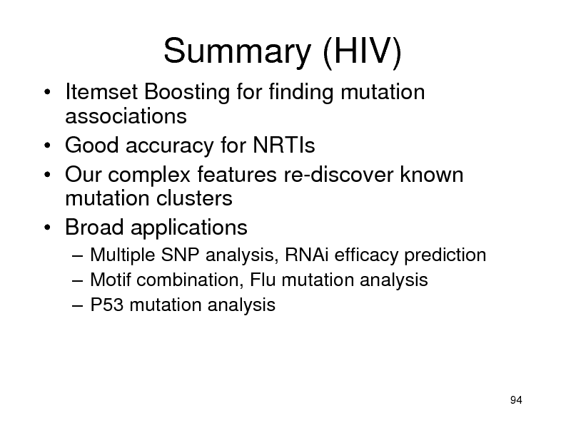 Slide: Summary (HIV)  Itemset Boosting for finding mutation associations  Good accuracy for NRTIs  Our complex features re-discover known mutation clusters  Broad applications  Multiple SNP analysis, RNAi efficacy prediction  Motif combination, Flu mutation analysis  P53 mutation analysis  94