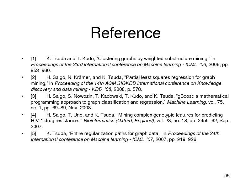 Slide: Reference          [1] K. Tsuda and T. Kudo, Clustering graphs by weighted substructure mining, in Proceedings of the 23rd international conference on Machine learning - ICML 06, 2006, pp. 953960. [2] H. Saigo, N. Krmer, and K. Tsuda, Partial least squares regression for graph mining, in Proceeding of the 14th ACM SIGKDD international conference on Knowledge discovery and data mining - KDD 08, 2008, p. 578. [3] H. Saigo, S. Nowozin, T. Kadowaki, T. Kudo, and K. Tsuda, gBoost: a mathematical programming approach to graph classification and regression, Machine Learning, vol. 75, no. 1, pp. 6989, Nov. 2008. [4] H. Saigo, T. Uno, and K. Tsuda, Mining complex genotypic features for predicting HIV-1 drug resistance., Bioinformatics (Oxford, England), vol. 23, no. 18, pp. 245562, Sep. 2007. [5] K. Tsuda, Entire regularization paths for graph data, in Proceedings of the 24th international conference on Machine learning - ICML 07, 2007, pp. 919926.  95