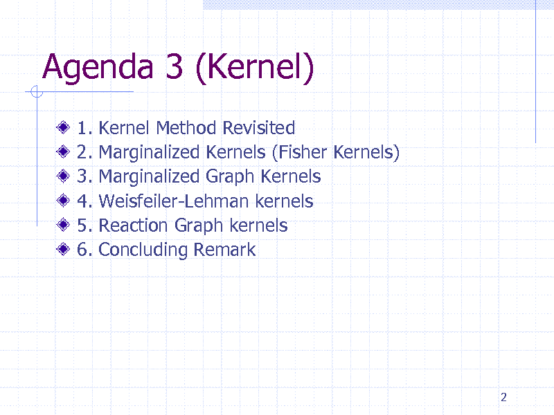 Slide: Agenda 3 (Kernel) 1. 2. 3. 4. 5. 6. Kernel Method Revisited Marginalized Kernels (Fisher Kernels) Marginalized Graph Kernels Weisfeiler-Lehman kernels Reaction Graph kernels Concluding Remark  2