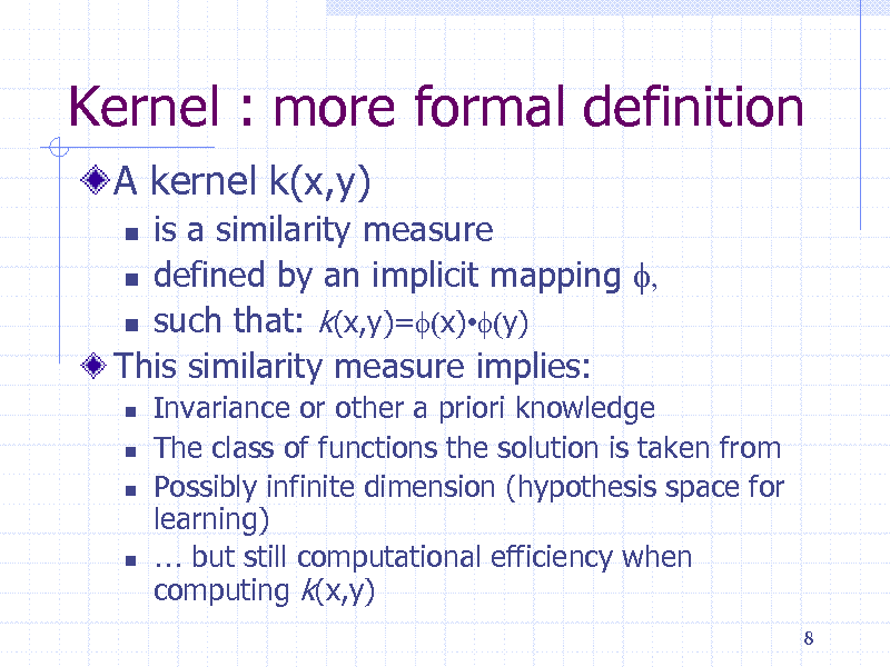 Slide: Kernel : more formal definition A kernel k(x,y) is a similarity measure  defined by an implicit mapping f,  such that: k(x,y)=f(x)f(y) This similarity measure implies:         Invariance or other a priori knowledge The class of functions the solution is taken from Possibly infinite dimension (hypothesis space for learning)  but still computational efficiency when computing k(x,y) 8