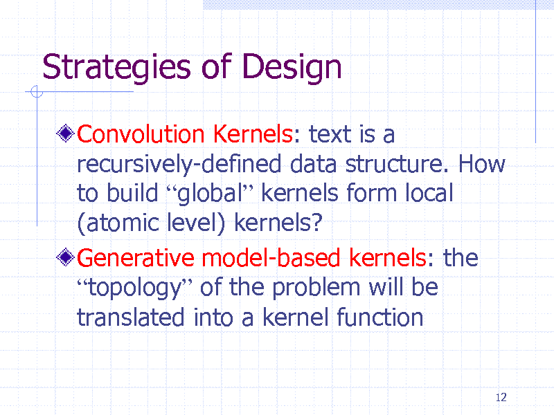 Slide: Strategies of Design Convolution Kernels: text is a recursively-defined data structure. How to build global kernels form local (atomic level) kernels? Generative model-based kernels: the topology of the problem will be translated into a kernel function 12