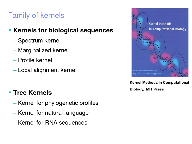 Slide: IBM Research  Tokyo Research Laboratory   2005 IBM Corporation  Family of kernels  Kernels for biological sequences  Spectrum kernel  Marginalized kernel  Profile kernel  Local alignment kernel Kernel Methods in Computational Biology, MIT Press   Tree Kernels  Kernel for phylogenetic profiles  Kernel for natural language  Kernel for RNA sequences