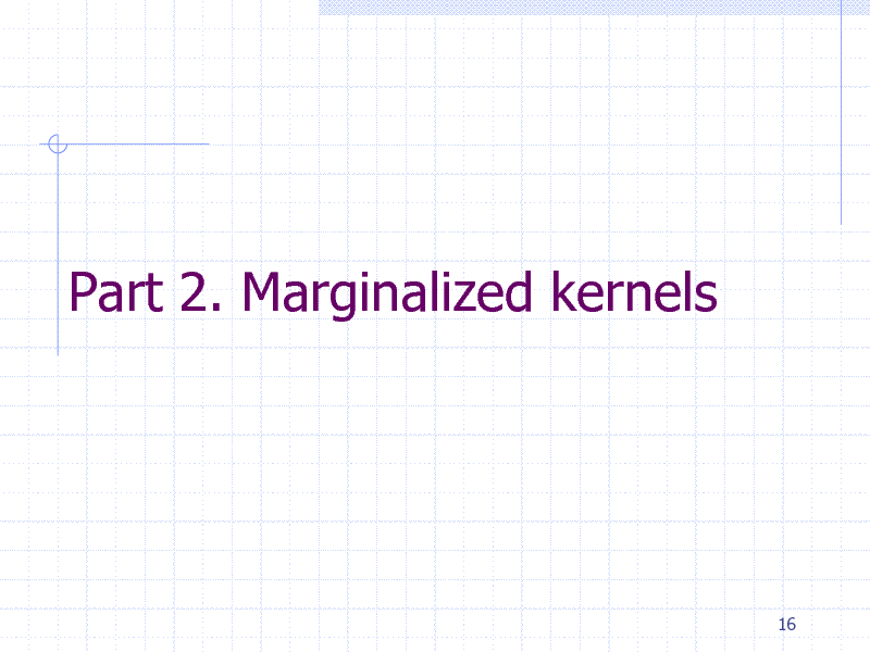 Slide: Part 2. Marginalized kernels  16