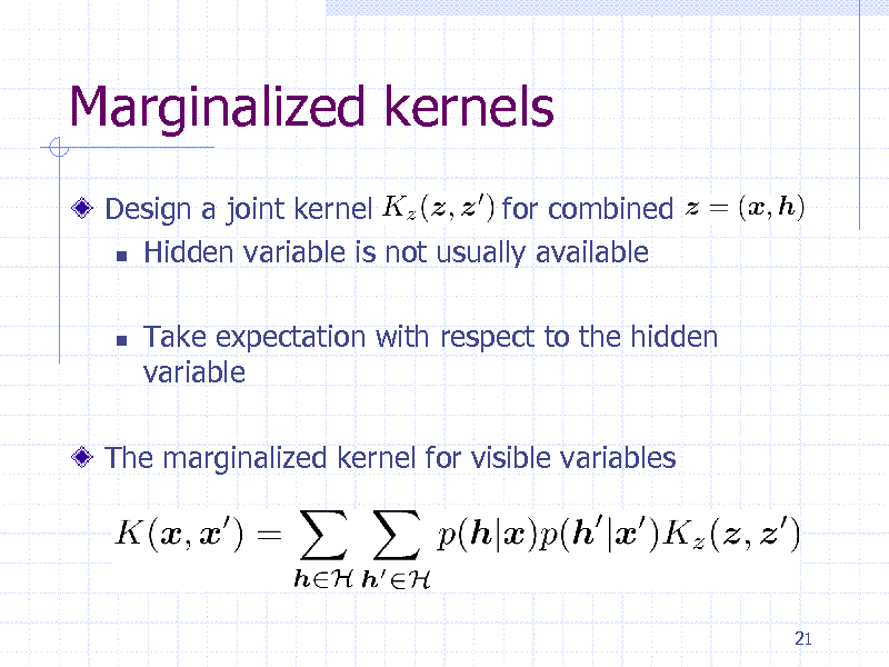 Slide: Marginalized kernels Design a joint kernel for combined  Hidden variable is not usually available   Take expectation with respect to the hidden variable  The marginalized kernel for visible variables  21