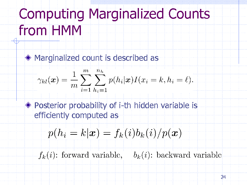Slide: Computing Marginalized Counts from HMM Marginalized count is described as  Posterior probability of i-th hidden variable is efficiently computed as  24