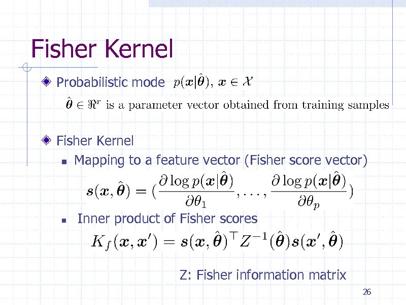 Slide: Fisher Kernel Probabilistic mode  Fisher Kernel  Mapping to a feature vector (Fisher score vector)    Inner product of Fisher scores  Z: Fisher information matrix 26