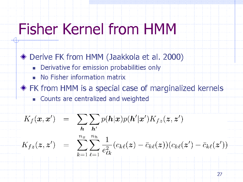 Slide: Fisher Kernel from HMM Derive FK from HMM (Jaakkola et al. 2000)    Derivative for emission probabilities only No Fisher information matrix Counts are centralized and weighted  FK from HMM is a special case of marginalized kernels   27