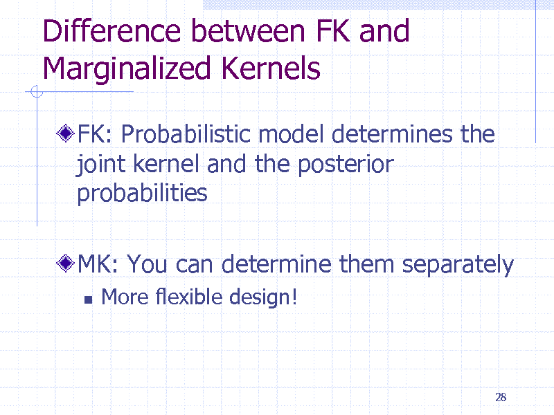 Slide: Difference between FK and Marginalized Kernels FK: Probabilistic model determines the joint kernel and the posterior probabilities MK: You can determine them separately   More flexible design!  28