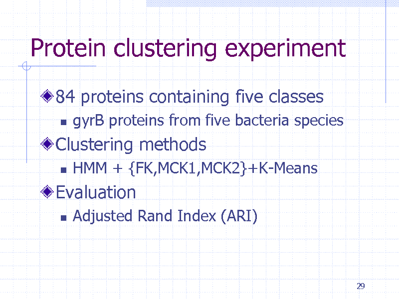 Slide: Protein clustering experiment 84 proteins containing five classes   gyrB proteins from five bacteria species HMM + {FK,MCK1,MCK2}+K-Means  Clustering methods   Evaluation   Adjusted Rand Index (ARI)  29