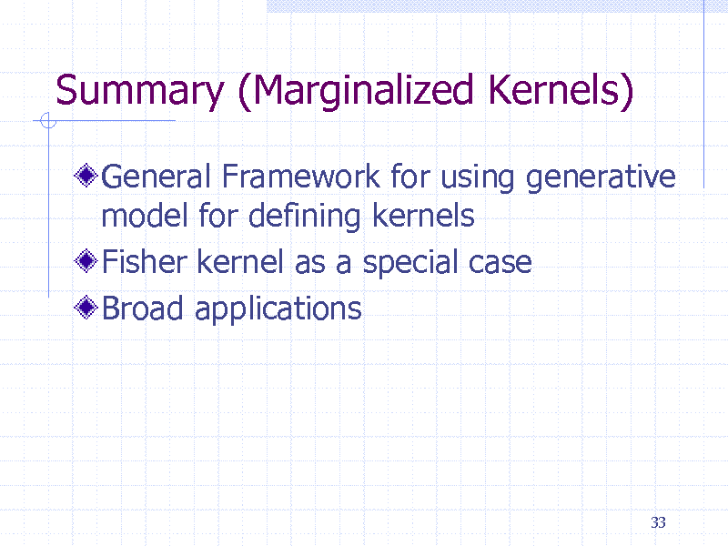 Slide: Summary (Marginalized Kernels) General Framework for using generative model for defining kernels Fisher kernel as a special case Broad applications  33