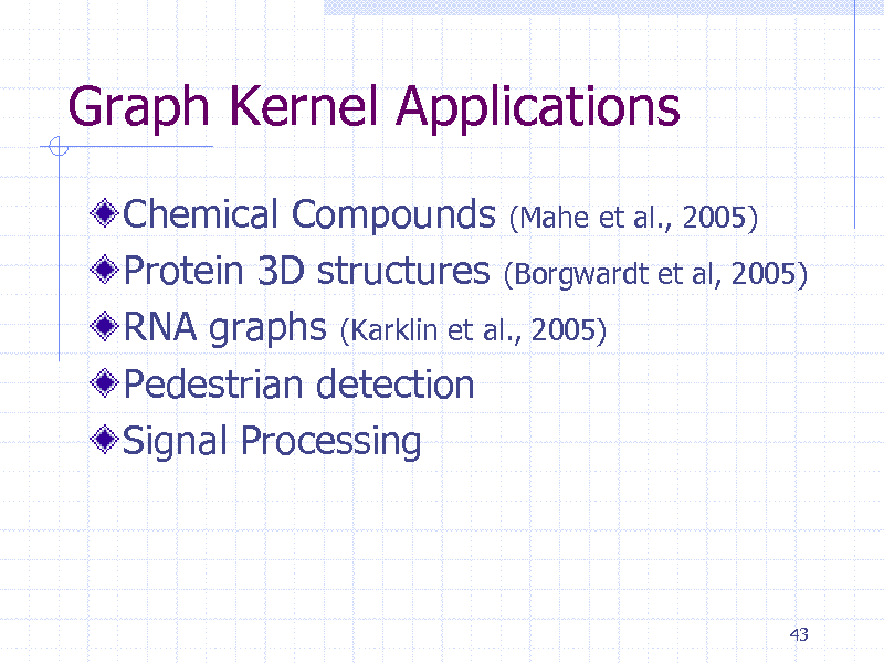 Slide: Graph Kernel Applications Chemical Compounds (Mahe et al., 2005) Protein 3D structures (Borgwardt et al, 2005) RNA graphs (Karklin et al., 2005) Pedestrian detection Signal Processing  43