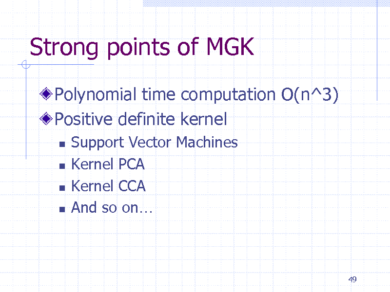 Slide: Strong points of MGK Polynomial time computation O(n^3) Positive definite kernel      Support Vector Machines Kernel PCA Kernel CCA And so on  49