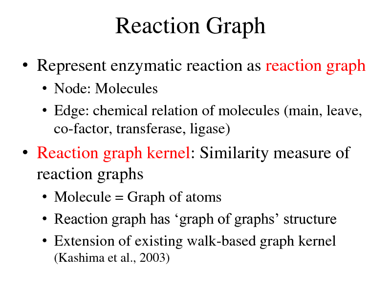 Slide: Reaction Graph  Represent enzymatic reaction as reaction graph  Node: Molecules  Edge: chemical relation of molecules (main, leave, co-factor, transferase, ligase)   Reaction graph kernel: Similarity measure of reaction graphs  Molecule = Graph of atoms  Reaction graph has graph of graphs structure  Extension of existing walk-based graph kernel (Kashima et al., 2003)