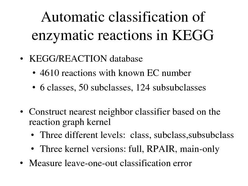 Slide: Automatic classification of enzymatic reactions in KEGG  KEGG/REACTION database  4610 reactions with known EC number  6 classes, 50 subclasses, 124 subsubclasses   Construct nearest neighbor classifier based on the reaction graph kernel  Three different levels: class, subclass,subsubclass  Three kernel versions: full, RPAIR, main-only  Measure leave-one-out classification error