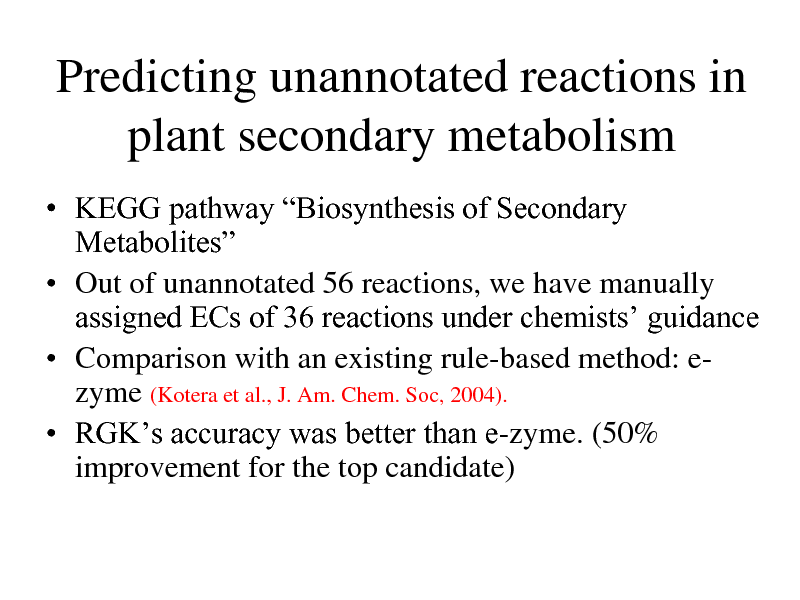 Slide: Predicting unannotated reactions in plant secondary metabolism  KEGG pathway Biosynthesis of Secondary Metabolites  Out of unannotated 56 reactions, we have manually assigned ECs of 36 reactions under chemists guidance  Comparison with an existing rule-based method: ezyme (Kotera et al., J. Am. Chem. Soc, 2004).  RGKs accuracy was better than e-zyme. (50% improvement for the top candidate)