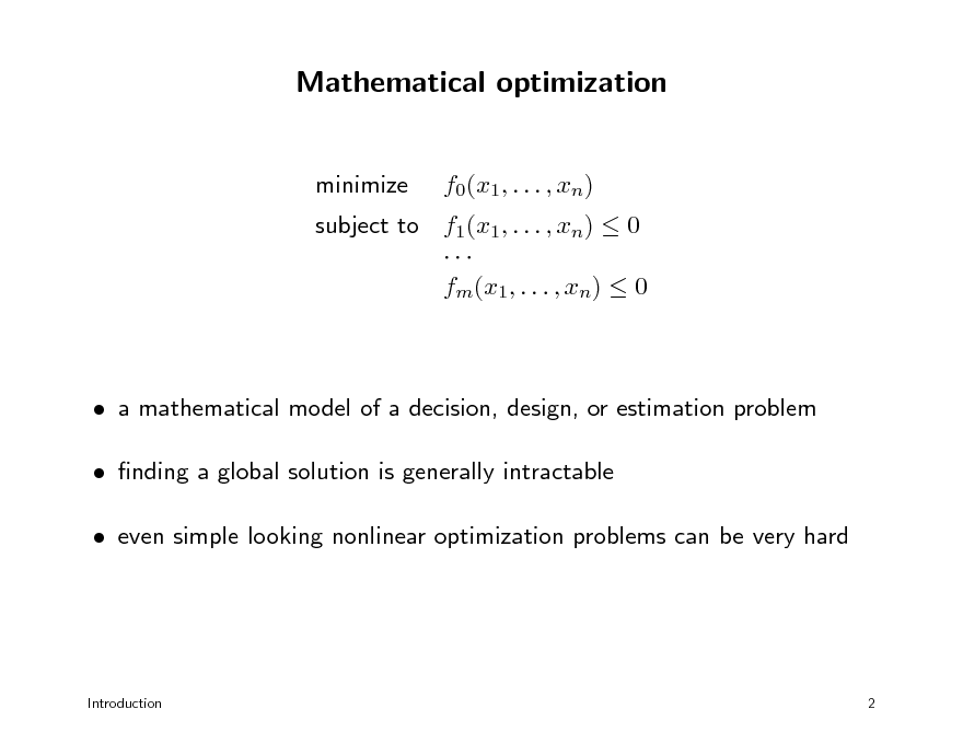 Slide: Mathematical optimization minimize f0(x1, . . . , xn)  subject to f1(x1, . . . , xn)  0  fm(x1, . . . , xn)  0   a mathematical model of a decision, design, or estimation problem  nding a global solution is generally intractable  even simple looking nonlinear optimization problems can be very hard  Introduction  2