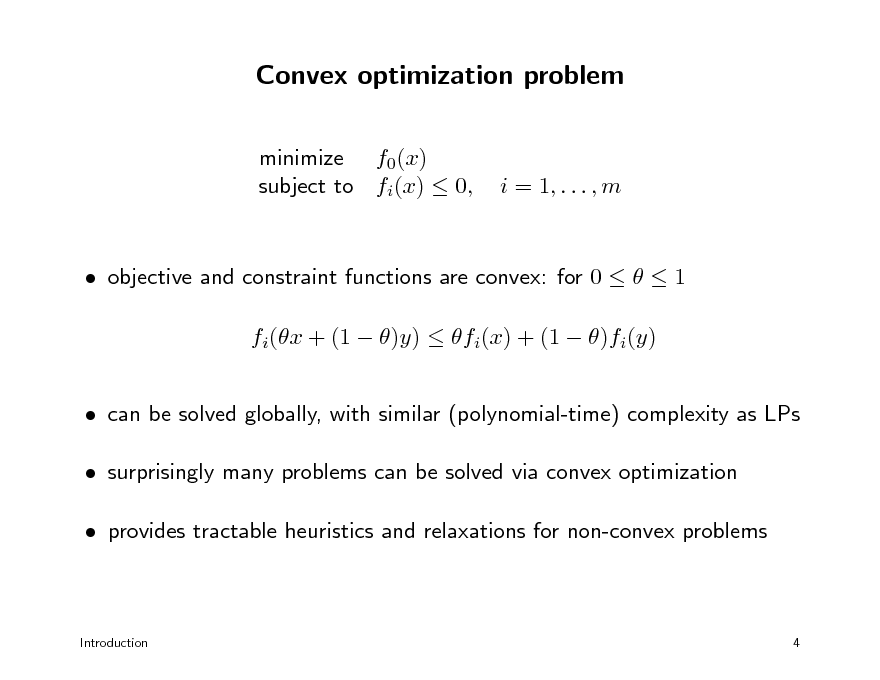 Slide: Convex optimization problem minimize f0(x) subject to fi(x)  0,  i = 1, . . . , m   objective and constraint functions are convex: for 0    1 fi(x + (1  )y)  fi(x) + (1  )fi(y)  can be solved globally, with similar (polynomial-time) complexity as LPs  surprisingly many problems can be solved via convex optimization  provides tractable heuristics and relaxations for non-convex problems  Introduction  4