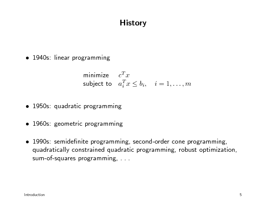 Slide: History   1940s: linear programming minimize cT x subject to aT x  bi, i  1950s: quadratic programming  1960s: geometric programming  1990s: semidenite programming, second-order cone programming, quadratically constrained quadratic programming, robust optimization, sum-of-squares programming, . . . i = 1, . . . , m  Introduction  5