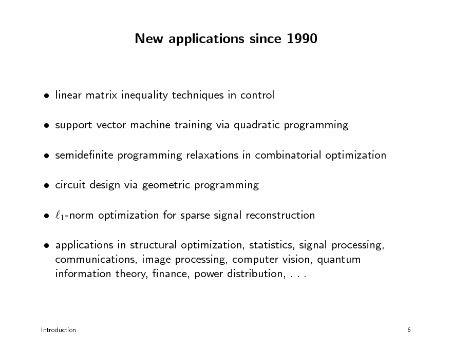 Slide: New applications since 1990   linear matrix inequality techniques in control  support vector machine training via quadratic programming  semidenite programming relaxations in combinatorial optimization  circuit design via geometric programming  1-norm optimization for sparse signal reconstruction  applications in structural optimization, statistics, signal processing, communications, image processing, computer vision, quantum information theory, nance, power distribution, . . .  Introduction  6