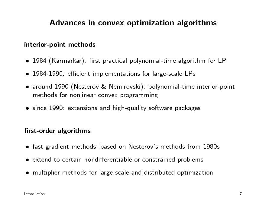 Slide: Advances in convex optimization algorithms interior-point methods  1984 (Karmarkar): rst practical polynomial-time algorithm for LP  1984-1990: ecient implementations for large-scale LPs  around 1990 (Nesterov & Nemirovski): polynomial-time interior-point methods for nonlinear convex programming  since 1990: extensions and high-quality software packages rst-order algorithms  fast gradient methods, based on Nesterovs methods from 1980s  extend to certain nondierentiable or constrained problems  multiplier methods for large-scale and distributed optimization Introduction 7