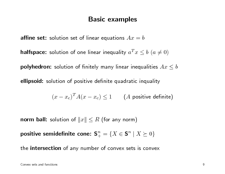 Slide: Basic examples ane set: solution set of linear equations Ax = b halfspace: solution of one linear inequality aT x  b (a = 0) polyhedron: solution of nitely many linear inequalities Ax  b ellipsoid: solution of positive denite quadratic inquality (x  xc)T A(x  xc)  1 (A positive denite)  norm ball: solution of x  R (for any norm) positive semidenite cone: Sn = {X  Sn | X + 0}  the intersection of any number of convex sets is convex Convex sets and functions 9