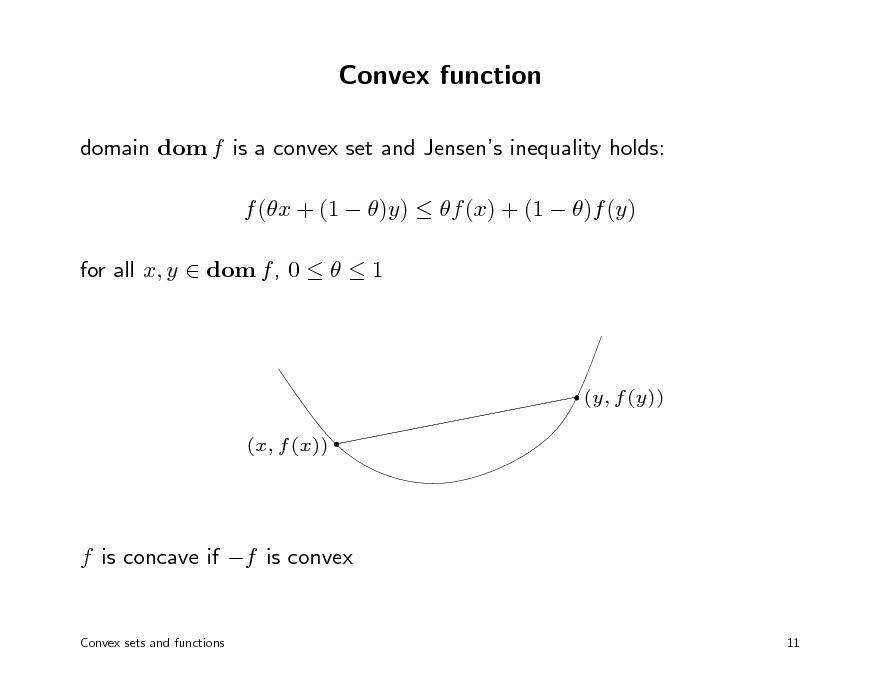 Slide: Convex function domain dom f is a convex set and Jensens inequality holds: f (x + (1  )y)  f (x) + (1  )f (y) for all x, y  dom f , 0    1  (y, f (y)) (x, f (x))  f is concave if f is convex Convex sets and functions 11