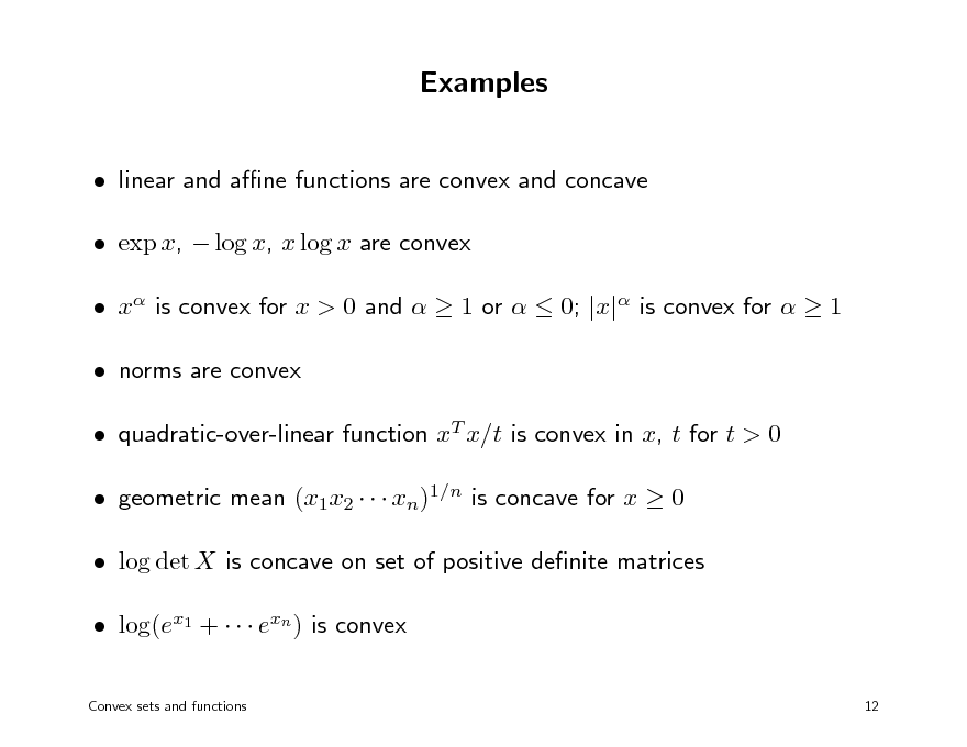 Slide: Examples  linear and ane functions are convex and concave  exp x,  log x, x log x are convex  x is convex for x > 0 and   1 or   0; |x| is convex for   1  norms are convex  quadratic-over-linear function xT x/t is convex in x, t for t > 0  geometric mean (x1x2    xn)1/n is concave for x  0  log det X is concave on set of positive denite matrices  log(ex1 +    exn ) is convex Convex sets and functions 12