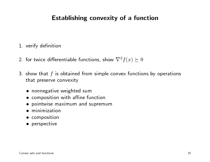Slide: Establishing convexity of a function  1. verify denition 2. for twice dierentiable functions, show 2f (x) 0  3. show that f is obtained from simple convex functions by operations that preserve convexity       nonnegative weighted sum composition with ane function pointwise maximum and supremum minimization composition perspective  Convex sets and functions  15