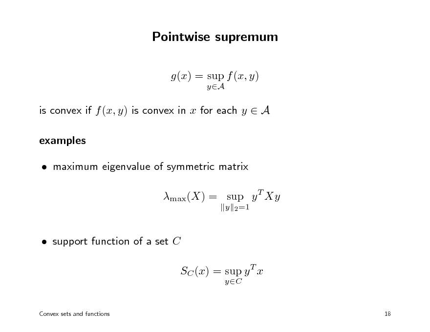 Slide: Pointwise supremum g(x) = sup f (x, y) yA  is convex if f (x, y) is convex in x for each y  A examples  maximum eigenvalue of symmetric matrix max(X) = sup y T Xy y 2 =1   support function of a set C SC (x) = sup y T x yC  Convex sets and functions  18