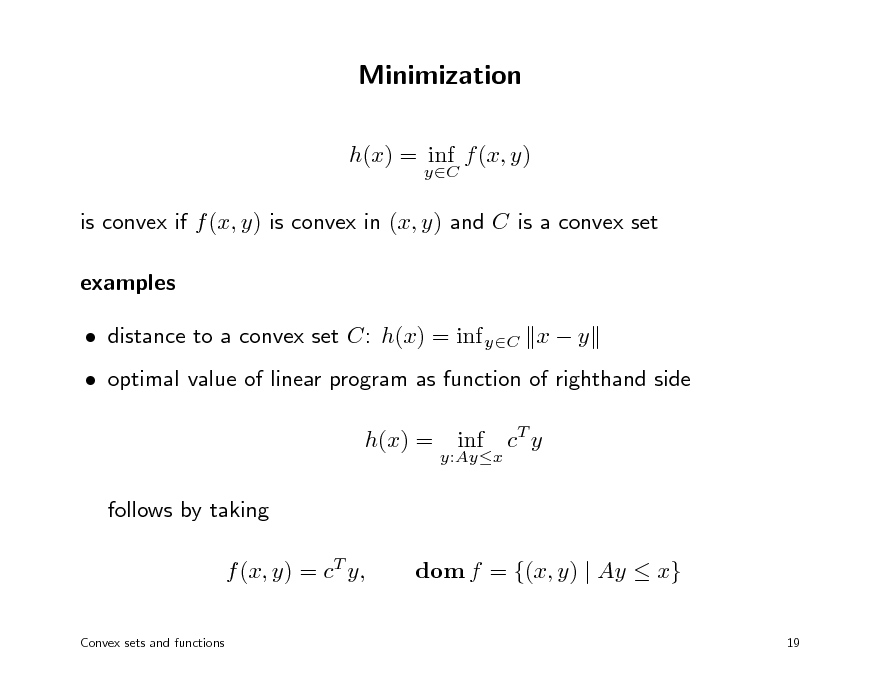 Slide: Minimization h(x) = inf f (x, y) yC  is convex if f (x, y) is convex in (x, y) and C is a convex set examples  distance to a convex set C: h(x) = inf yC x  y  optimal value of linear program as function of righthand side h(x) = follows by taking f (x, y) = cT y, Convex sets and functions  y:Ayx  inf  cT y  dom f = {(x, y) | Ay  x} 19