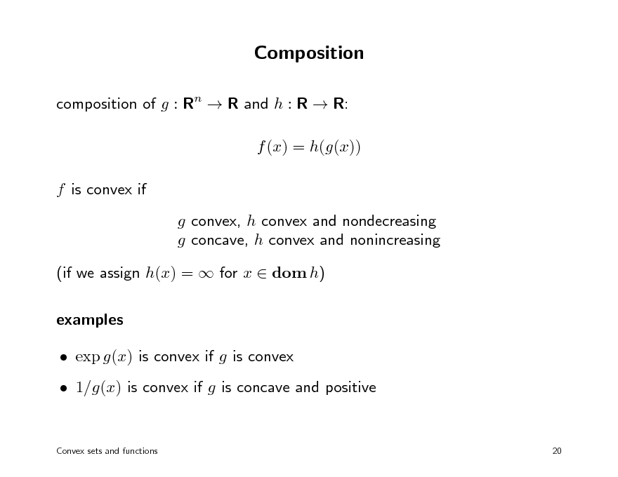 Slide: Composition composition of g : Rn  R and h : R  R: f (x) = h(g(x)) f is convex if g convex, h convex and nondecreasing g concave, h convex and nonincreasing (if we assign h(x) =  for x  dom h) examples  exp g(x) is convex if g is convex  1/g(x) is convex if g is concave and positive Convex sets and functions 20