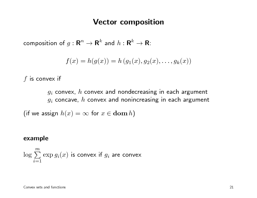 Slide: Vector composition composition of g : Rn  Rk and h : Rk  R: f (x) = h(g(x)) = h (g1(x), g2(x), . . . , gk (x)) f is convex if gi convex, h convex and nondecreasing in each argument gi concave, h convex and nonincreasing in each argument (if we assign h(x) =  for x  dom h) example m  log i=1  exp gi(x) is convex if gi are convex  Convex sets and functions  21