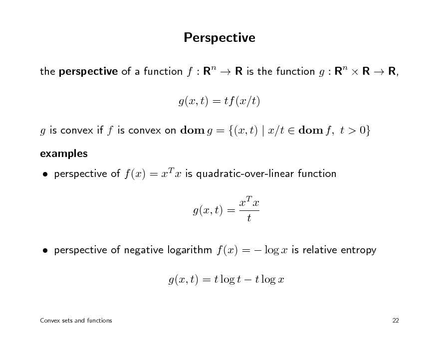 Slide: Perspective the perspective of a function f : Rn  R is the function g : Rn  R  R, g(x, t) = tf (x/t) g is convex if f is convex on dom g = {(x, t) | x/t  dom f, t > 0} examples  perspective of f (x) = xT x is quadratic-over-linear function xT x g(x, t) = t  perspective of negative logarithm f (x) =  log x is relative entropy g(x, t) = t log t  t log x Convex sets and functions 22